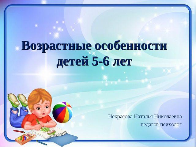 Некрасова Наталья Николаевна педагог-психолог Возрастные особенности детей 5-...