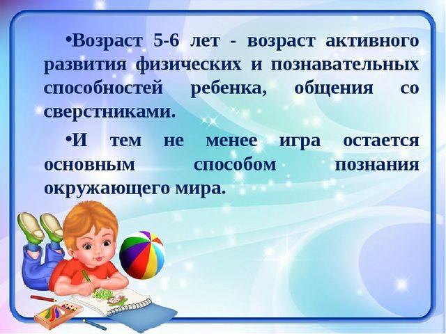 Возраст 5-6 лет - возраст активного развития физических и познавательных спос...