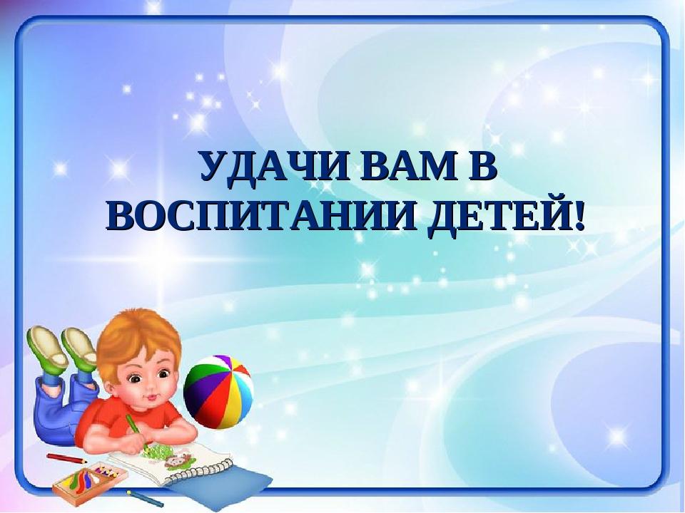 УДАЧИ ВАМ В ВОСПИТАНИИ ДЕТЕЙ!