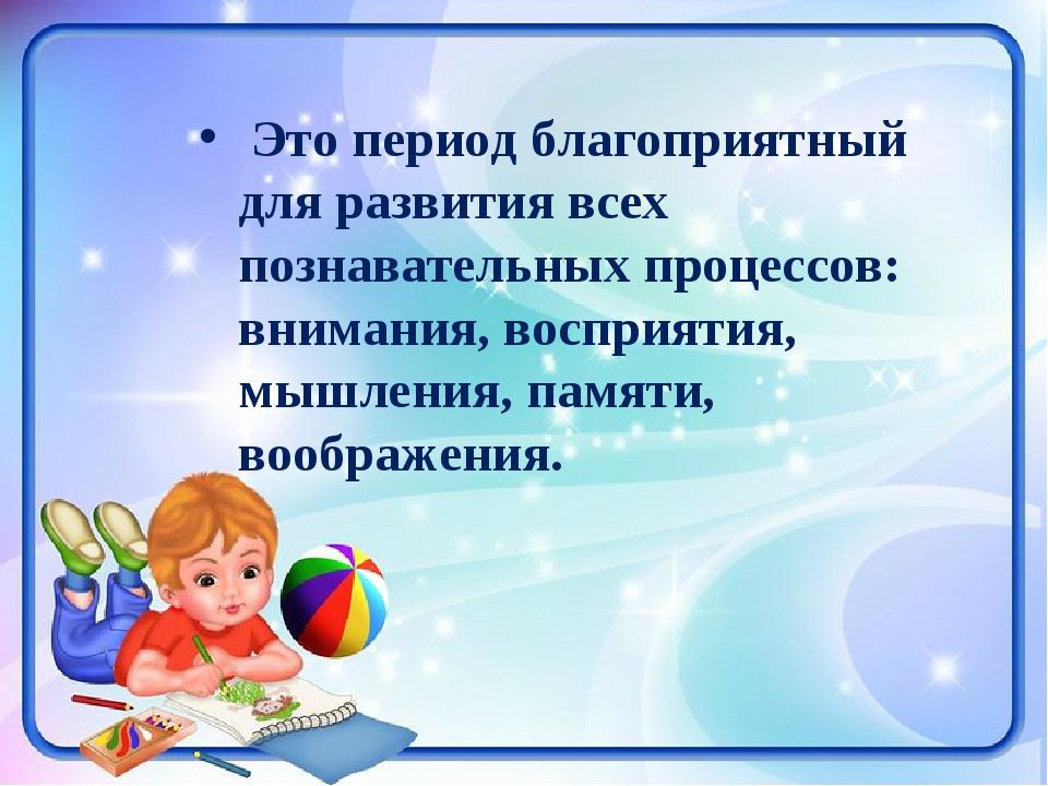 Это период благоприятный для развития всех познавательных процессов: внимани...