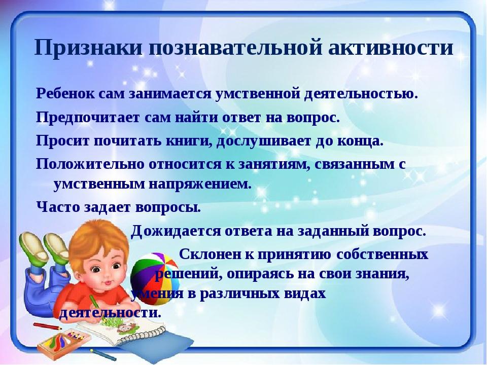 Признаки познавательной активности Ребенок сам занимается умственной деятельн...