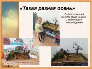 «Такая разная осень» Победительницей конкурса стала Даша С. С композицией «Ле