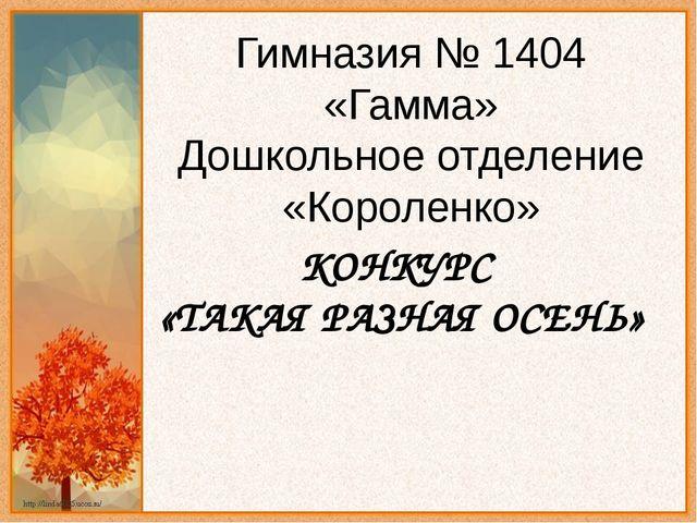 КОНКУРС «ТАКАЯ РАЗНАЯ ОСЕНЬ» Гимназия № 1404 «Гамма» Дошкольное отделение «Ко...