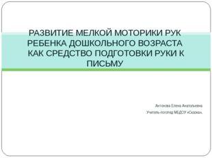 Антонова Елена Анатольевна Учитель-логопед МБДОУ «Сказка». РАЗВИТИЕ МЕЛКОЙ МО