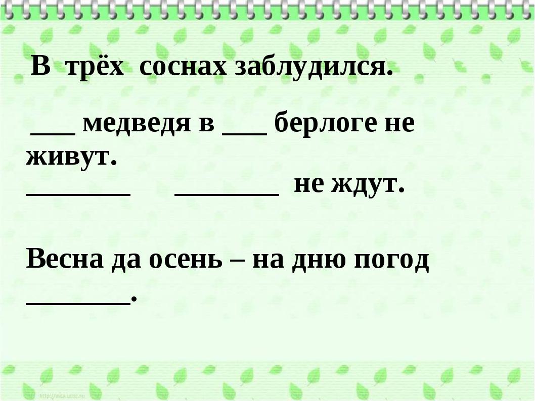 В трёх соснах заблудился.. ___ медведя в ___ берлоге не живут. _______ ____...