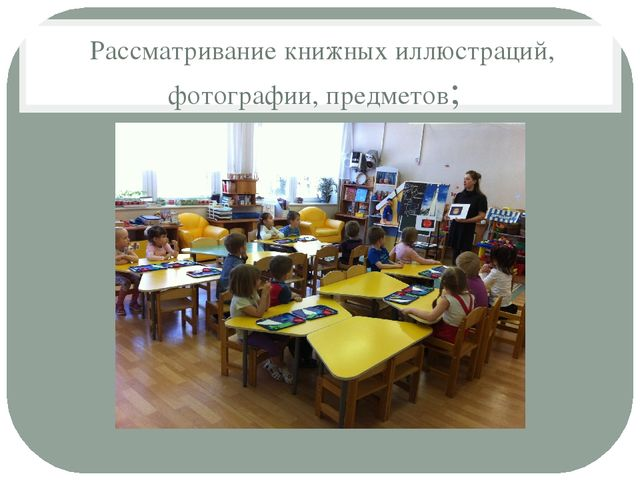 Рассматривание книжных иллюстраций, фотографии, предметов;