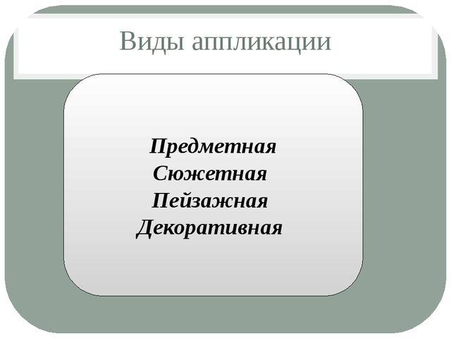 Виды аппликации Предметная Сюжетная Пейзажная Декоративная