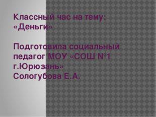 Классный час на тему: «Деньги» Подготовила социальный педагог МОУ «СОШ №1 г.Ю