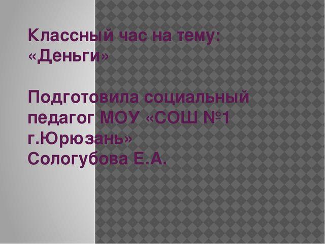 Классный час на тему: «Деньги» Подготовила социальный педагог МОУ «СОШ №1 г.Ю...