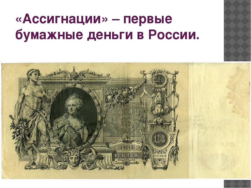 «Ассигнации» – первые бумажные деньги в России.