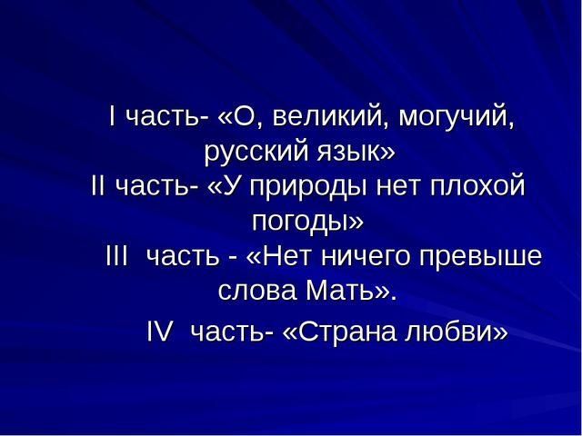 I часть- «О, великий, могучий, русский язык» II часть- «У природы нет плохой...