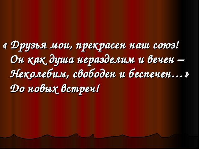 « Друзья мои, прекрасен наш союз! Он как душа неразделим и вечен – Неколебим...