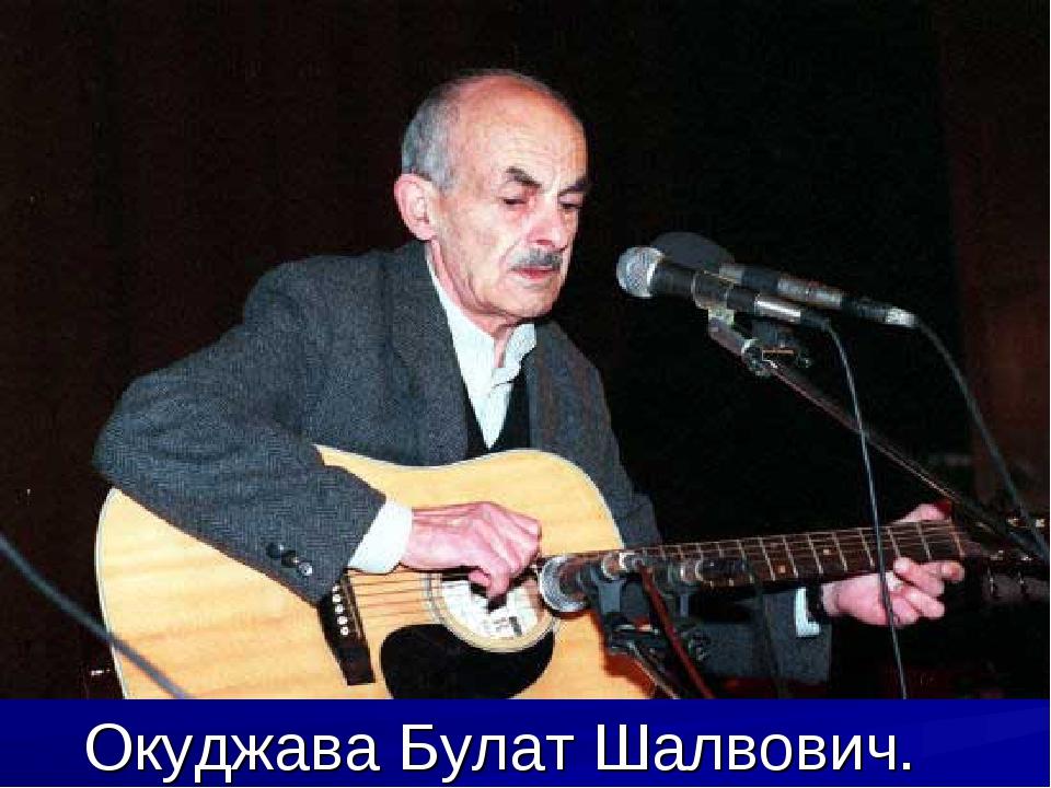 Окуджава Булат Шалвович.