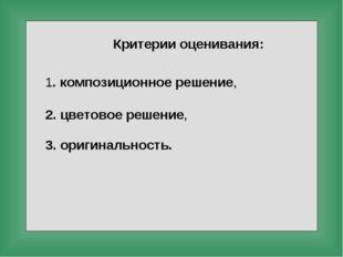 Критерии оценивания: 1. композиционное решение, 2. цветовое решение, 3. ориги