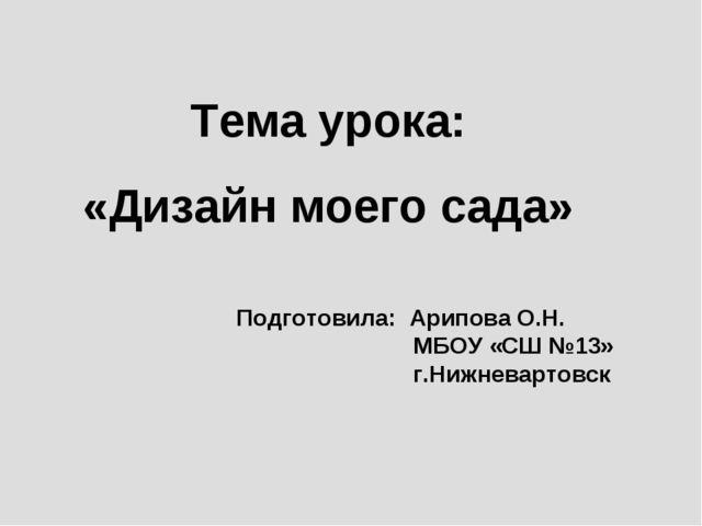 Тема урока: «Дизайн моего сада» Подготовила: Арипова О.Н. МБОУ «СШ №13» г.Ниж...