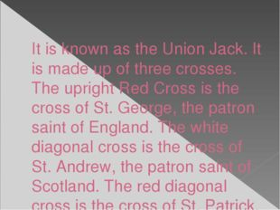 It is known as the Union Jack. It is made up of three crosses. The upright Re