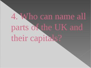 4. Who can name all parts of the UK and their capitals?