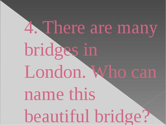 4. There are many bridges in London. Who can name this beautiful bridge?
