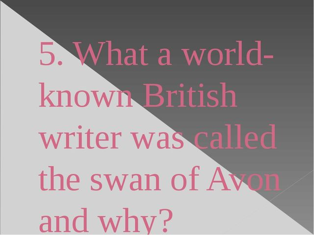 5. What a world-known British writer was called the swan of Avon and why?