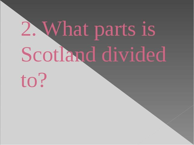 2. What parts is Scotland divided to?