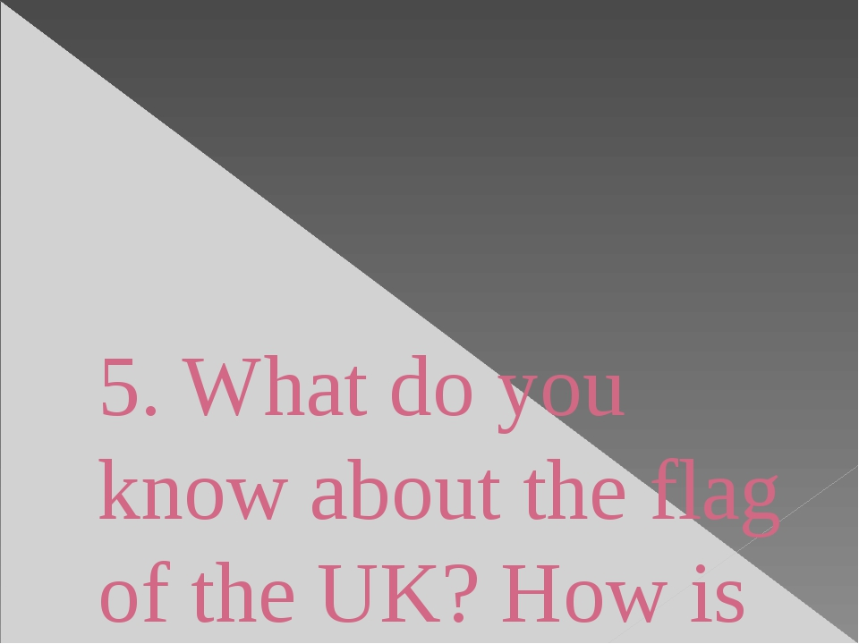 5. What do you know about the flag of the UK? How is it called?