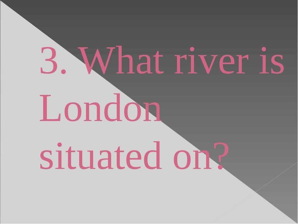 3. What river is London situated on?