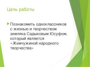 Цель работы Познакомить одноклассников с жизнью и творчеством земляка Садыков