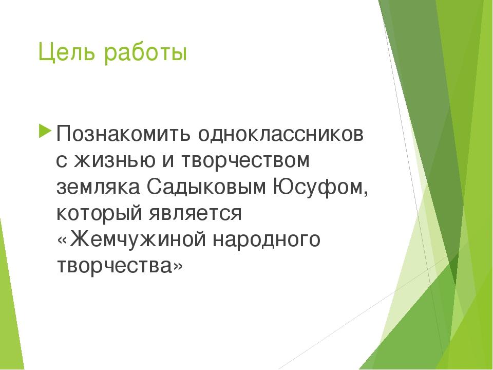 Цель работы Познакомить одноклассников с жизнью и творчеством земляка Садыков...