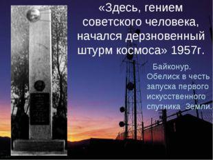 «Здесь, гением советского человека, начался дерзновенный штурм космоса» 1957г