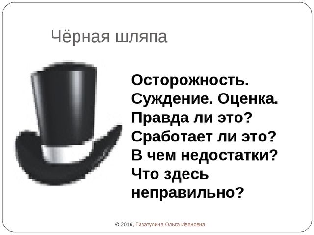 Чёрная шляпа Осторожность. Суждение. Оценка. Правда ли это? Сработает ли это?...