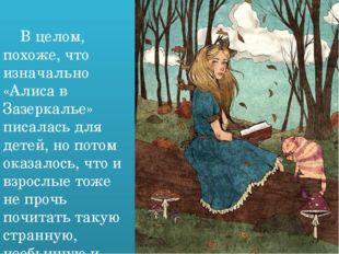 В целом, похоже, что изначально «Алиса в Зазеркалье» писалась для детей, но