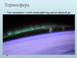 Термосфера Так называют слой лежащий над мезосферой до 800км. В термосфере те