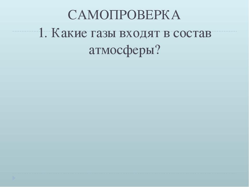 САМОПРОВЕРКА 1. Какие газы входят в состав атмосферы?