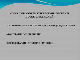 ФУНКЦИИ ФОНЕМАТИЧЕСКОЙ СИСТЕМЫ (ПО В.К.ОРФИНСКОЙ): - СЛУХОПРОИЗНОСИТЕЛЬНАЯ ДИ