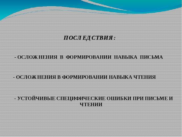 ПОСЛЕДСТВИЯ: - ОСЛОЖНЕНИЯ В ФОРМИРОВАНИИ НАВЫКА ПИСЬМА - ОСЛОЖНЕНИЯ В ФОРМИРО...