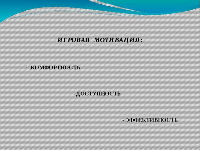 ИГРОВАЯ МОТИВАЦИЯ: КОМФОРТНОСТЬ - ДОСТУПНОСТЬ - ЭФФЕКТИВНОСТЬ