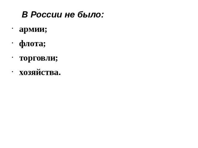 В России не было: армии; флота; торговли; хозяйства.