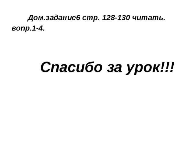 Дом.задание6 стр. 128-130 читать. вопр.1-4. Спасибо за урок!!!