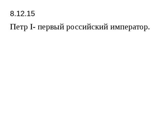 8.12.15 Петр I- первый российский император.