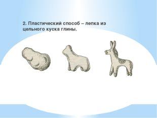 2. Пластический способ – лепка из цельного куска глины.