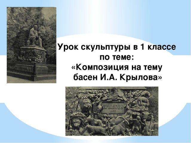 Урок скульптуры в 1 классе по теме: «Композиция на тему басен И.А. Крылова»