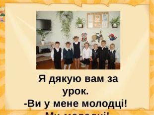 Я дякую вам за урок. -Ви у мене молодці! -Ми-молодці! -Ви-розумні! -Ми-розум