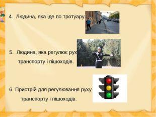 4. Людина, яка іде по тротуару. 5. Людина, яка регулює рух транспорту і пішох