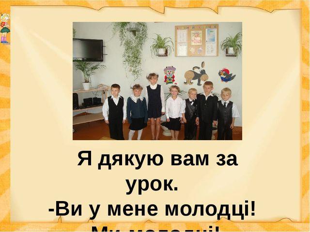 Я дякую вам за урок. -Ви у мене молодці! -Ми-молодці! -Ви-розумні! -Ми-розум...