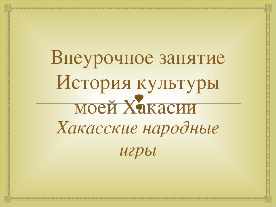 Внеурочное занятие История культуры моей Хакасии Хакасские народные игры 