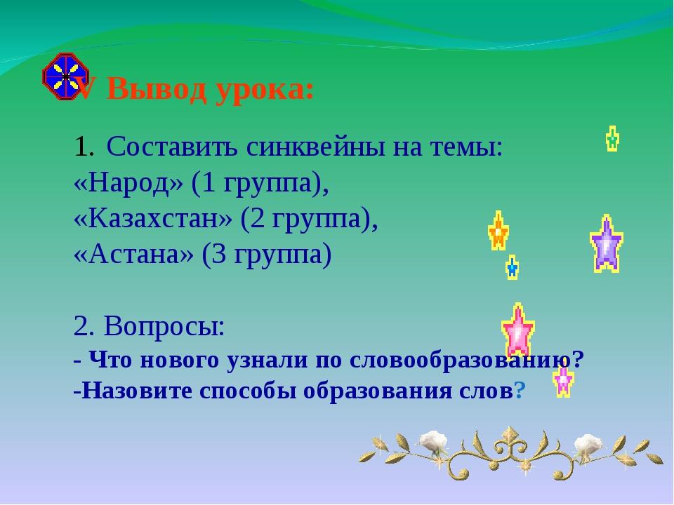 V Вывод урока: Составить синквейны на темы: «Народ» (1 группа), «Казахстан» (...
