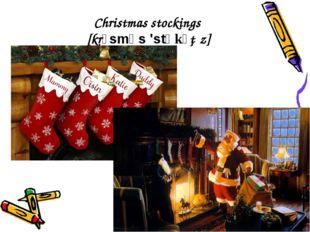 Christmas stockings [krɪsmǝs 'stɒkɪŋz]