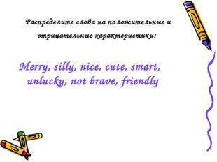 Распределите слова на положительные и отрицательные характеристики: Merry, si