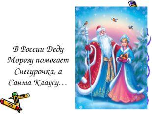 В России Деду Морозу помогает Снегурочка, а Санта Клаусу…