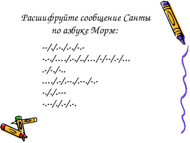 Расшифруйте сообщение Санты по азбуке Морзе: --/./.-./.-./-.- -.-./…./.-./../...